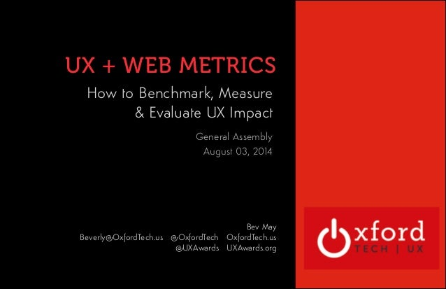 UX + WEB METRICS  OXFORD TECHNOLOGY  VENTURES  How to Benchmark, Measure  & Evaluate UX Impact  !  !  General Assembly  Au...