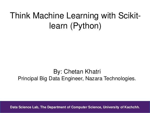Think Machine Learning with Scikit- learn (Python) By: Chetan Khatri Principal Big Data Engineer, Nazara Technologies. Dat...
