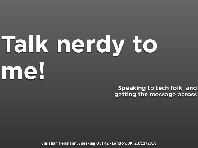 Talk nerdy to me! Speaking to tech folk and getting the message across Chris&anHeilmann,SpeakingOut#2‐London,UK23/...
