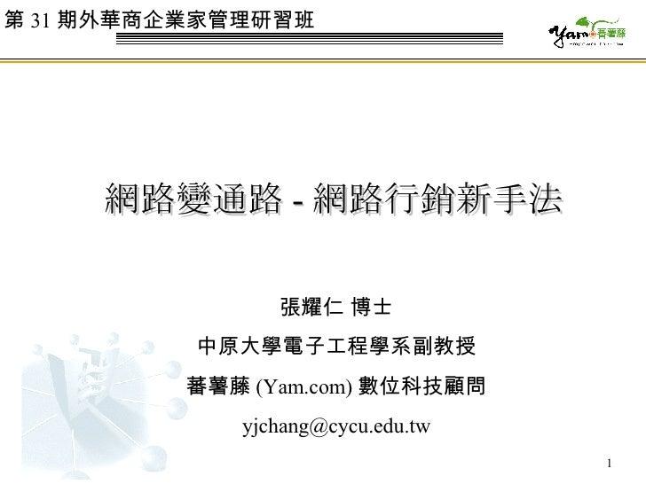 網路變通路 - 網路行銷新手法 張耀仁 博士 中原大學電子工程學系副教授 蕃薯藤 (Yam.com) 數位科技顧問 [email_address] 第 31 期外華商企業家管理研習班