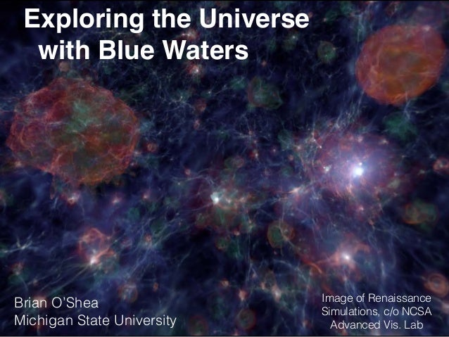 Exploring the Universe with Blue Waters Brian O'Shea Michigan State University Image of Renaissance Simulations, c/o NCSA ...