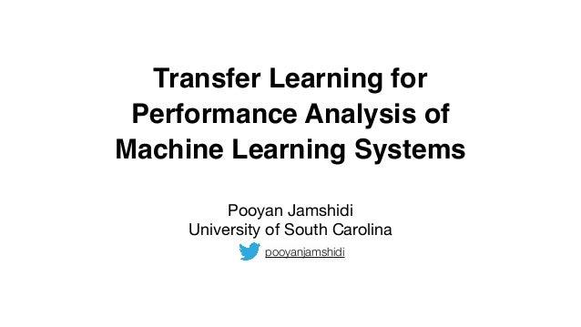 Transfer Learning for Performance Analysis of Machine Learning Systems Pooyan Jamshidi  University of South Carolina pooya...
