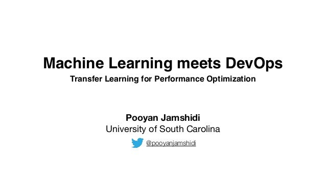 Machine Learning meets DevOps Transfer Learning for Performance Optimization Pooyan Jamshidi University of South Carolina ...