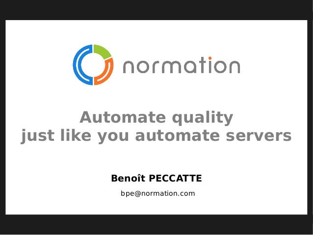 Automate quality just like you automate servers Benoît PECCATTE bpe@normation.com