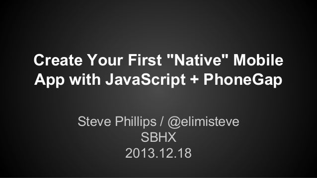 "Create Your First ""Native"" Mobile App with JavaScript + PhoneGap Steve Phillips / @elimisteve SBHX 2013.12.18"