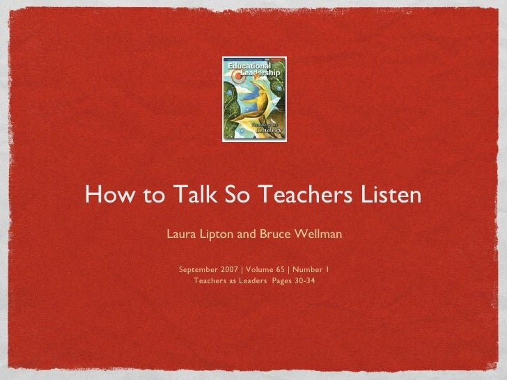 How to Talk So Teachers Listen <ul><li>Laura Lipton and Bruce Wellman </li></ul><ul><li>September 2007 | Volume 65 | Numbe...