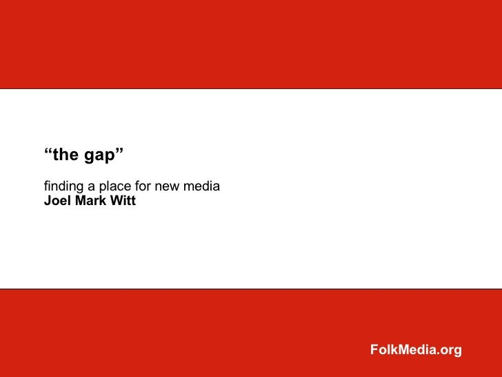 """the gap""finding a place for new mediaJoel Mark Witt                                FolkMedia.org"