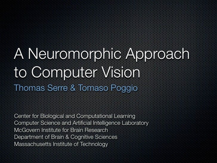 A Neuromorphic Approach to Computer Vision Thomas Serre & Tomaso Poggio   Center for Biological and Computational Learning...