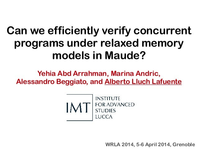Can we efficiently verify concurrent programs under relaxed memory models in Maude? Yehia Abd Arrahman, Marina Andric, Ale...