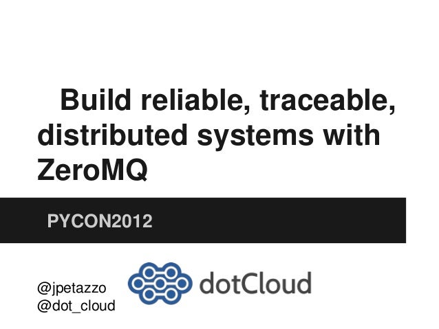 Build reliable, traceable, distributed systems with ZeroMQ PYCON2012 @jpetazzo @dot_cloud