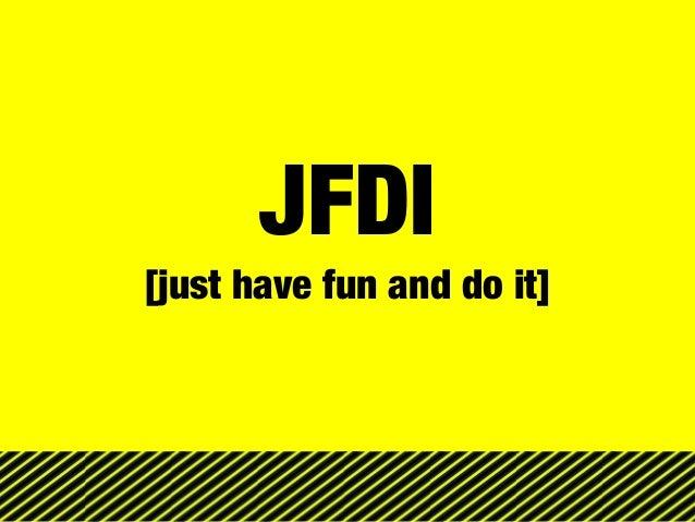 JFDI [just have fun and do it]