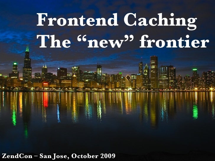 "Frontend Caching The ""new"" frontier ZendCon – San Jose, October 2009"