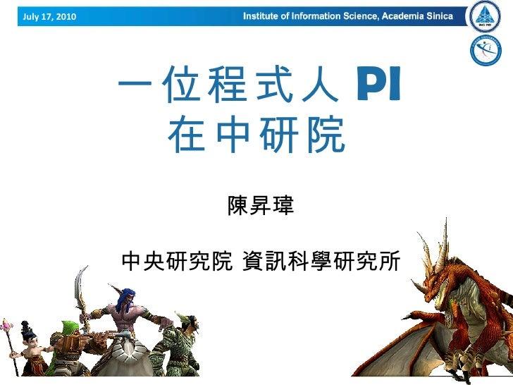 一位程式人 PI 在中研院 陳昇瑋  ( 陳寬達 ) 中央研究院 資訊科學研究所 July 17, 2010