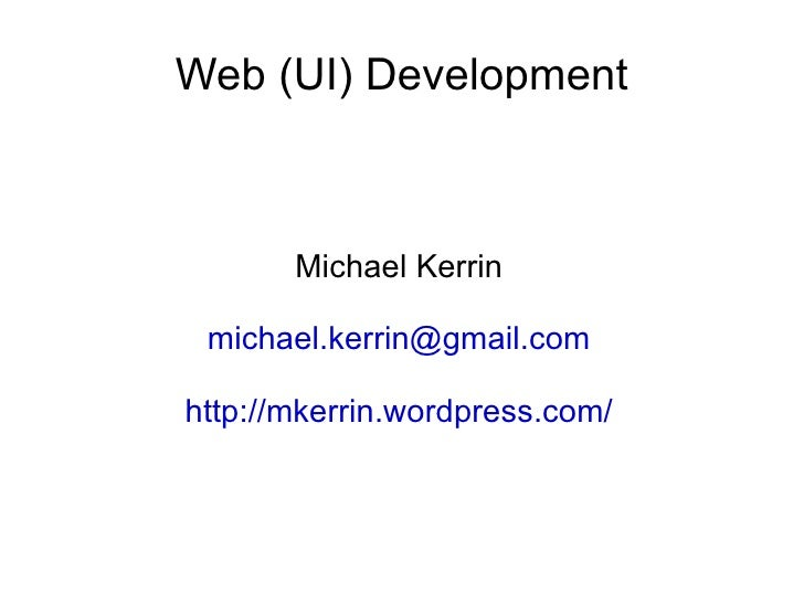 Web (UI) Development Michael Kerrin [email_address] http://mkerrin.wordpress.com/