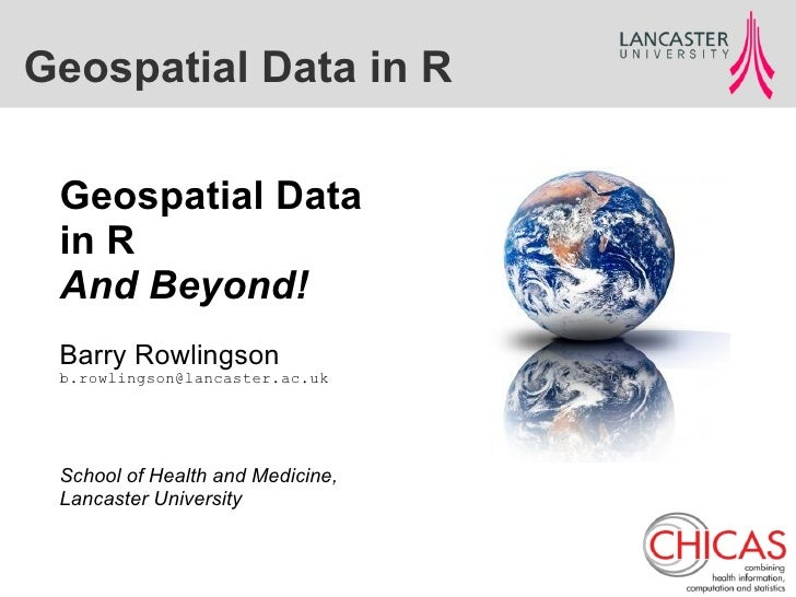 Geospatial Data in R Geospatial Data in R And Beyond! Barry Rowlingson b.rowlingson@lancaster.ac.uk School of Health and M...