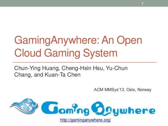 GamingAnywhere: An OpenCloud Gaming SystemChun-Ying Huang, Cheng-Hsin Hsu, Yu-ChunChang, and Kuan-Ta ChenACM MMSys'13, Osl...