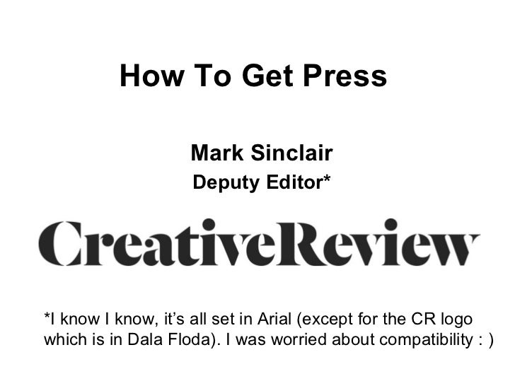 How To Get Press   Mark Sinclair Deputy Editor* *I know I know, it's all set in Arial (except for the CR logo which is in ...