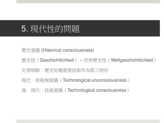 5. 現代性的問題 歷史意識 (Historical consciousness) 歷史性(Geschichtlichkeit) – 世界歷史性(Weltgeschichtlichkeit) 史蒂格勒﹕歷史知覺需要技術作為第三持存 現代﹕技術無...