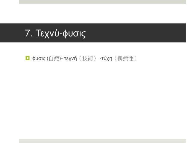 7. Τεχνὐ-ϕυσις  ϕυσις (自然)- τεχνἠ(技術) -τύχη(偶然性)