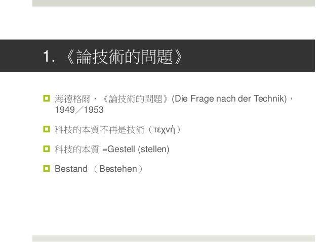 1. 《論技術的問題》  海德格爾,《論技術的問題》(Die Frage nach der Technik), 1949/1953  科技的本質不再是技術(τεχνἠ)  科技的本質 =Gestell (stellen)  Bestan...
