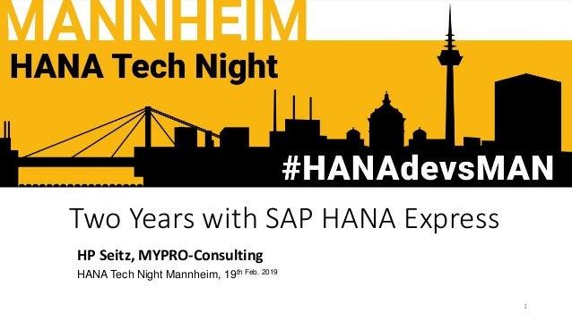 Two Years with SAP HANA Express HP Seitz, MYPRO-Consulting HANA Tech Night Mannheim, 19th Feb. 2019 1