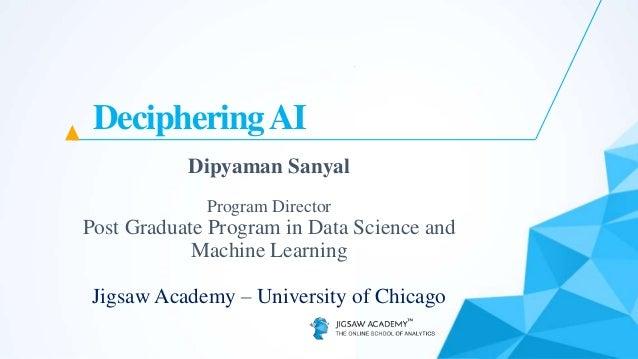 DecipheringAI Dipyaman Sanyal Program Director Post Graduate Program in Data Science and Machine Learning Jigsaw Academy –...