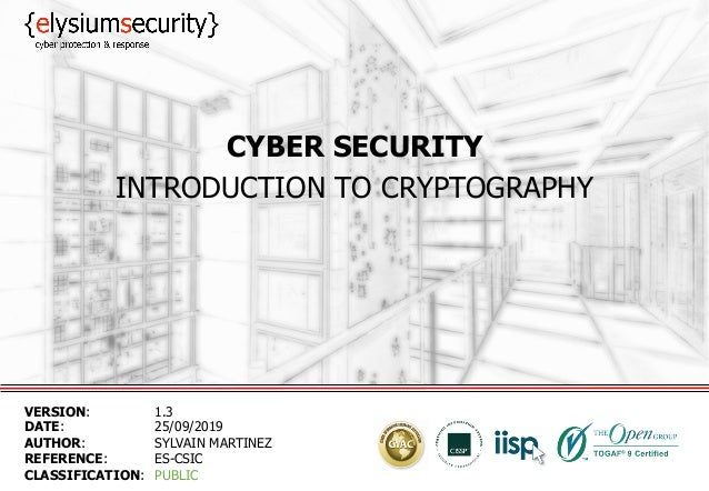CYBER SECURITY INTRODUCTION TO CRYPTOGRAPHY VERSION: 1.3 DATE: 25/09/2019 AUTHOR: SYLVAIN MARTINEZ REFERENCE: ES-CSIC CLAS...