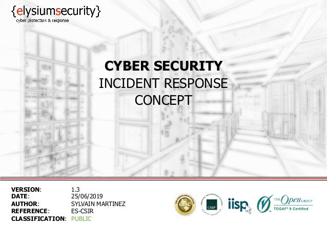CYBER SECURITY INCIDENT RESPONSE CONCEPT VERSION: 1.3 DATE: 25/06/2019 AUTHOR: SYLVAIN MARTINEZ REFERENCE: ES-CSIR CLASSIF...