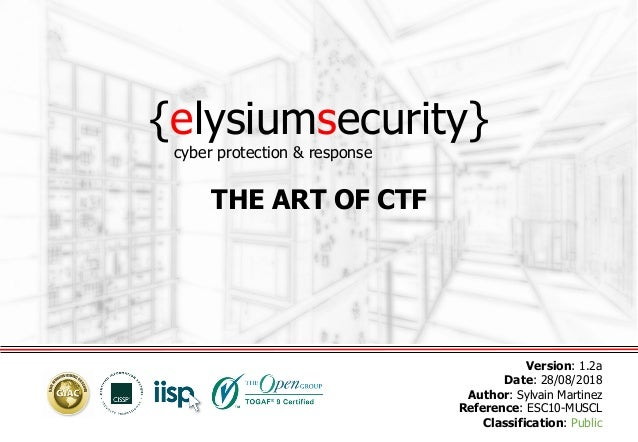 {elysiumsecurity} THE ART OF CTF Version: 1.2a Date: 28/08/2018 Author: Sylvain Martinez Reference: ESC10-MUSCL Classifica...