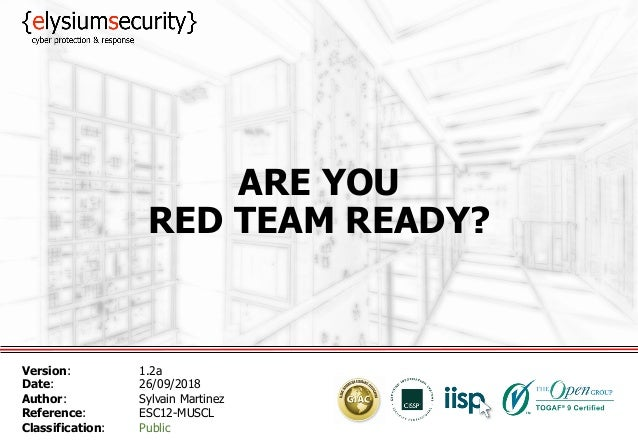ARE YOU RED TEAM READY? Version: 1.2a Date: 26/09/2018 Author: Sylvain Martinez Reference: ESC12-MUSCL Classification: Pub...