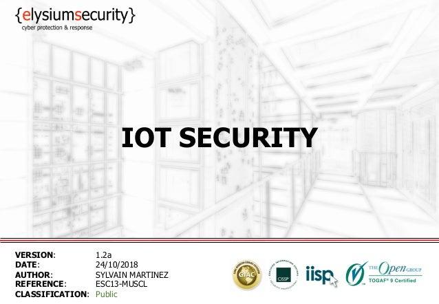 IOT SECURITY VERSION: 1.2a DATE: 24/10/2018 AUTHOR: SYLVAIN MARTINEZ REFERENCE: ESC13-MUSCL CLASSIFICATION: Public