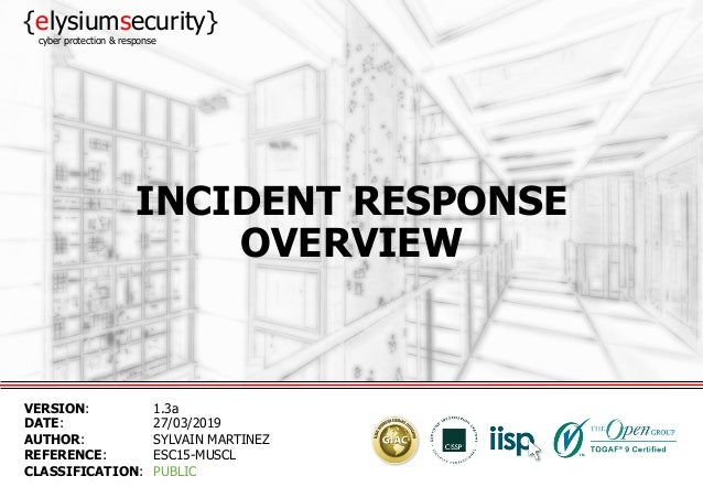INCIDENT RESPONSE OVERVIEW VERSION: 1.3a DATE: 27/03/2019 AUTHOR: SYLVAIN MARTINEZ REFERENCE: ESC15-MUSCL CLASSIFICATION: ...