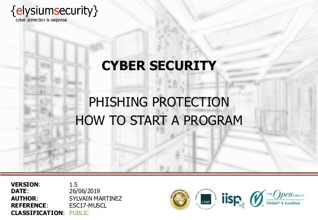 CYBER SECURITY PHISHING PROTECTION HOW TO START A PROGRAM VERSION: 1.5 DATE: 26/06/2019 AUTHOR: SYLVAIN MARTINEZ REFERENCE...