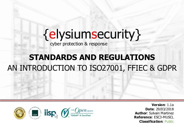 {elysiumsecurity} STANDARDS AND REGULATIONS AN INTRODUCTION TO ISO27001, FFIEC & GDPR Version: 1.1a Date: 29/03/2018 Autho...