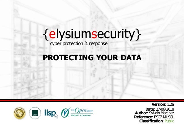 {elysiumsecurity} PROTECTING YOUR DATA Version: 1.2a Date: 27/06/2018 Author: Sylvain Martinez Reference: ESC7-MUSCL Class...
