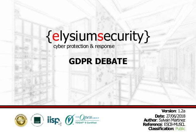 {elysiumsecurity} GDPR DEBATE Version: 1.2a Date: 27/06/2018 Author: Sylvain Martinez Reference: ESC8-MUSCL Classification...