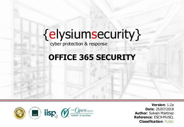 {elysiumsecurity} OFFICE 365 SECURITY Version: 1.2a Date: 25/07/2018 Author: Sylvain Martinez Reference: ESC9-MUSCL Classi...