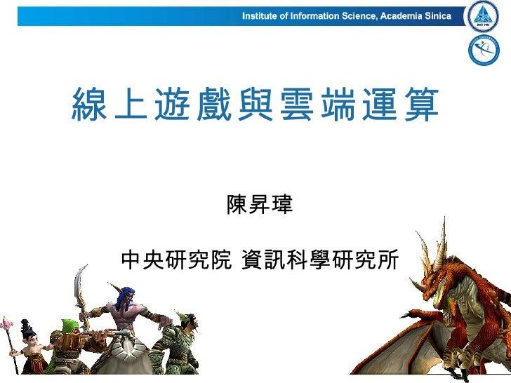 線上遊戲與雲端運算 陳昇瑋 中央研究院 資訊科學研究所