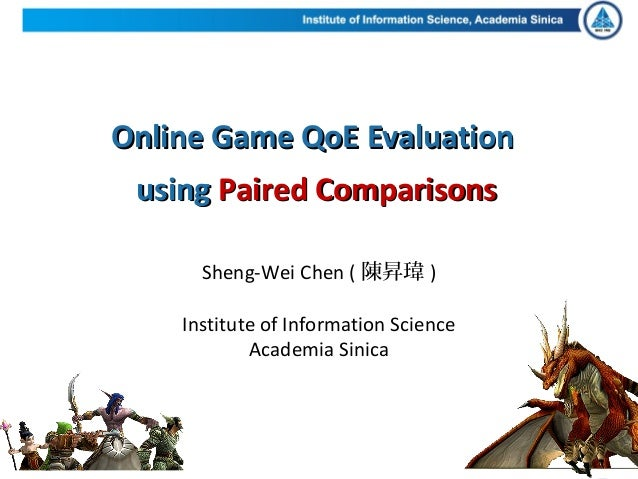 Online Game QoE EvaluationOnline Game QoE Evaluationusingusing Paired ComparisonsPaired ComparisonsSheng-Wei Chen ( 陳昇瑋 )I...
