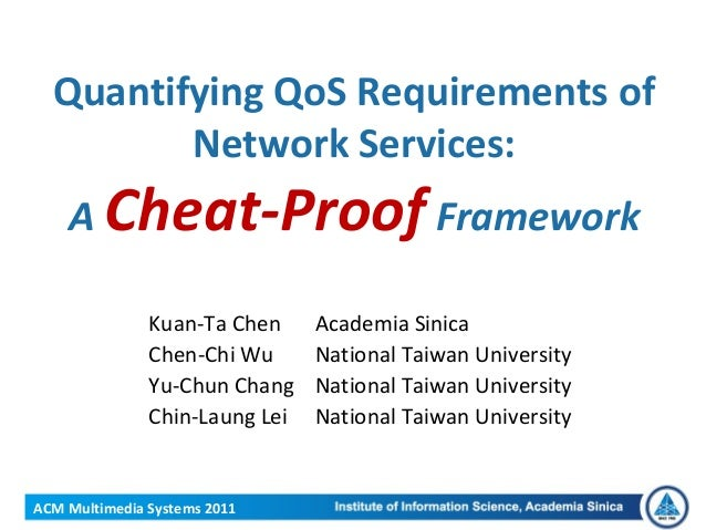 ACM Multimedia Systems 2011Quantifying QoS Requirements ofNetwork Services:A Cheat-Proof FrameworkKuan-Ta Chen Academia Si...