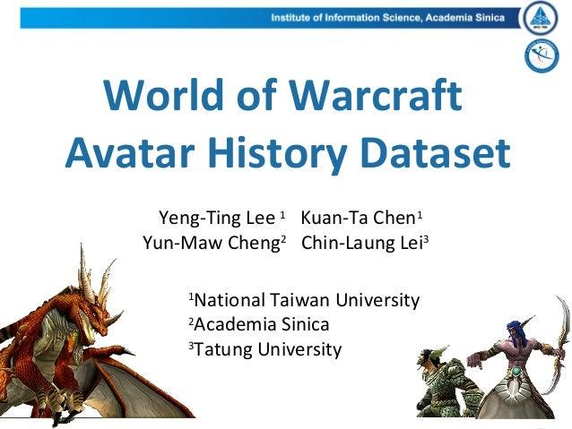 World of WarcraftAvatar History DatasetYeng-Ting Lee 1Kuan-Ta Chen1Yun-Maw Cheng2Chin-Laung Lei31National Taiwan Universit...