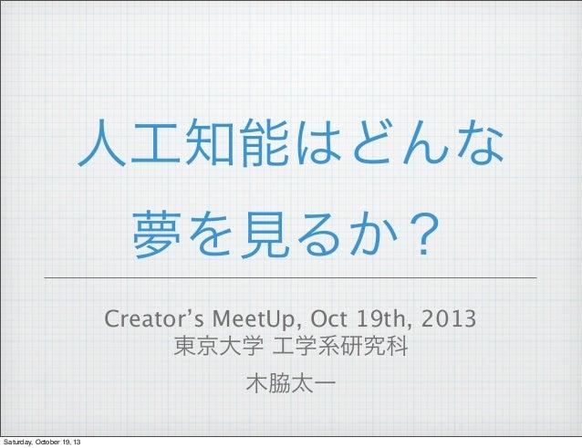 人工知能はどんな 夢を見るか? Creator's MeetUp, Oct 19th, 2013 東京大学 工学系研究科 木脇太一 Saturday, October 19, 13