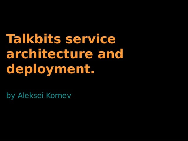 Talkbits service architecture and deployment. by Aleksei Kornev