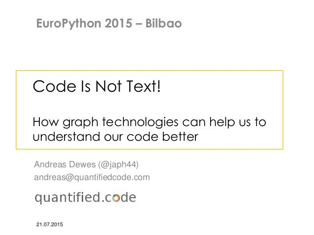 Code Is Not Text! How graph technologies can help us to understand our code better Andreas Dewes (@japh44) andreas@quantif...