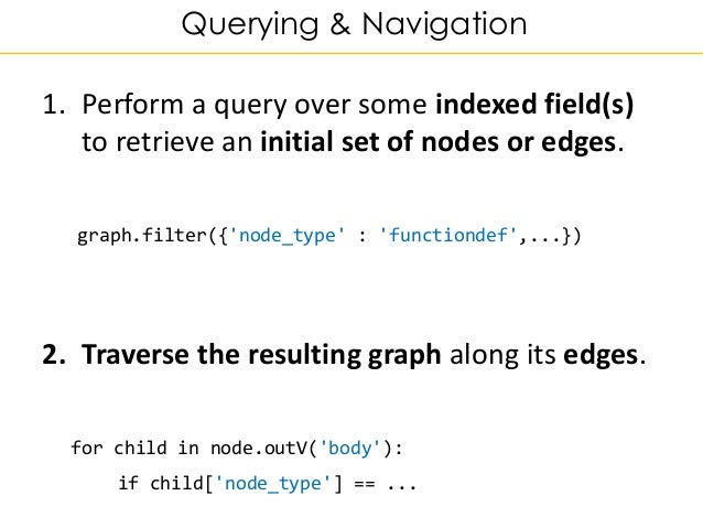 Querying & Navigation 1. Perform a query over some indexed field(s) to retrieve an initial set of nodes or edges. graph.fi...