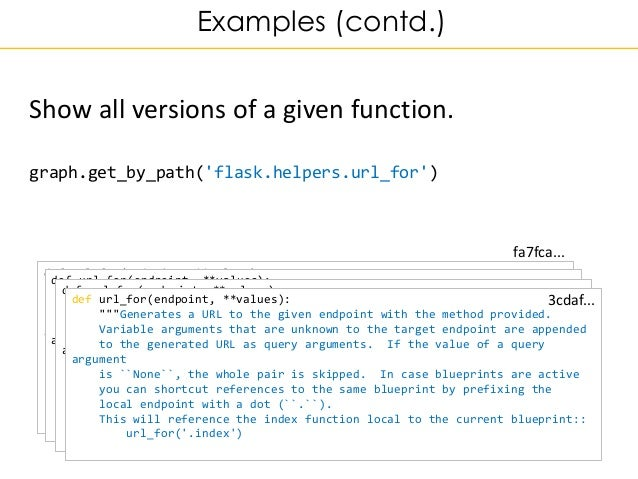 Examples (contd.) Show all versions of a given function. graph.get_by_path('flask.helpers.url_for') def url_for(endpoint, ...