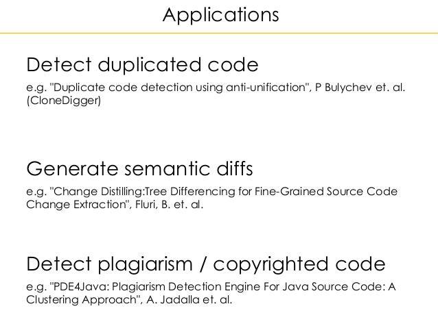 "Applications Detect duplicated code e.g. ""Duplicate code detection using anti-unification"", P Bulychev et. al. (CloneDigge..."