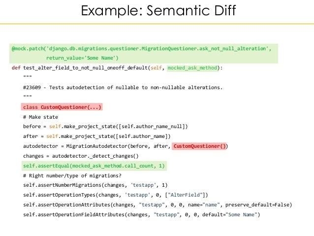 Example: Semantic Diff @mock.patch('django.db.migrations.questioner.MigrationQuestioner.ask_not_null_alteration', return_v...
