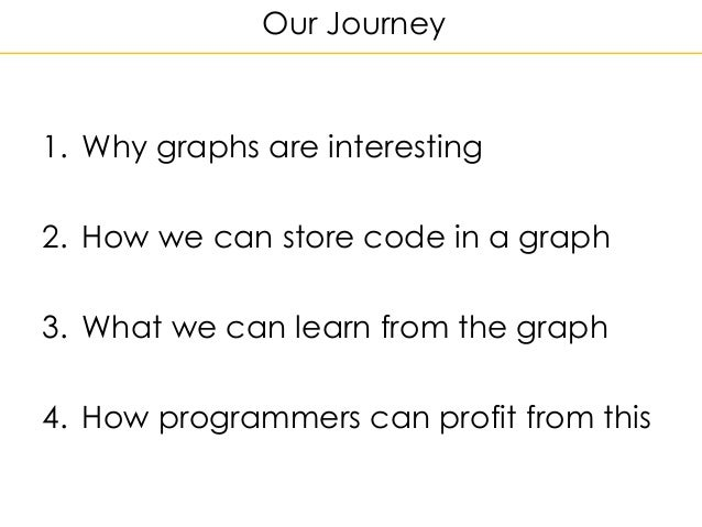 Our Journey 1. Why graphs are interesting 2. How we can store code in a graph 3. What we can learn from the graph 4. How p...