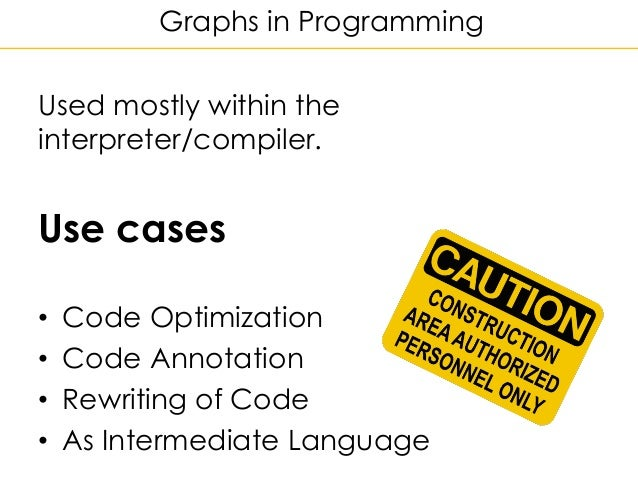 Graphs in Programming Used mostly within the interpreter/compiler. Use cases • Code Optimization • Code Annotation • Rewri...